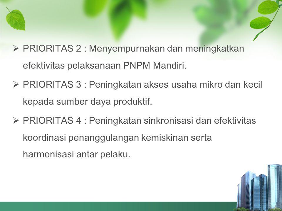  PRIORITAS 2 : Menyempurnakan dan meningkatkan efektivitas pelaksanaan PNPM Mandiri.  PRIORITAS 3 : Peningkatan akses usaha mikro dan kecil kepada s