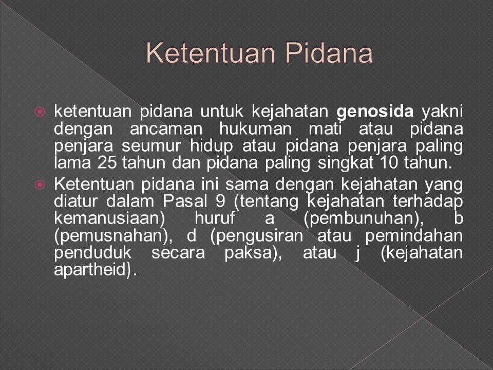  ketentuan pidana untuk kejahatan genosida yakni dengan ancaman hukuman mati atau pidana penjara seumur hidup atau pidana penjara paling lama 25 tahun dan pidana paling singkat 10 tahun.