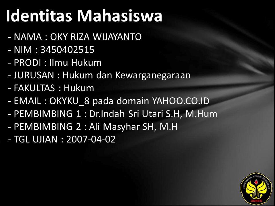 Identitas Mahasiswa - NAMA : OKY RIZA WIJAYANTO - NIM : 3450402515 - PRODI : Ilmu Hukum - JURUSAN : Hukum dan Kewarganegaraan - FAKULTAS : Hukum - EMAIL : OKYKU_8 pada domain YAHOO.CO.ID - PEMBIMBING 1 : Dr.Indah Sri Utari S.H, M.Hum - PEMBIMBING 2 : Ali Masyhar SH, M.H - TGL UJIAN : 2007-04-02