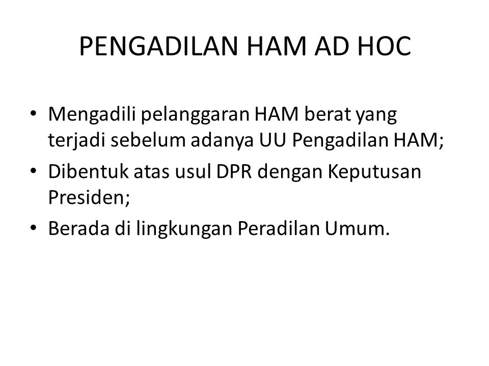 PENGADILAN HAM AD HOC Mengadili pelanggaran HAM berat yang terjadi sebelum adanya UU Pengadilan HAM; Dibentuk atas usul DPR dengan Keputusan Presiden; Berada di lingkungan Peradilan Umum.