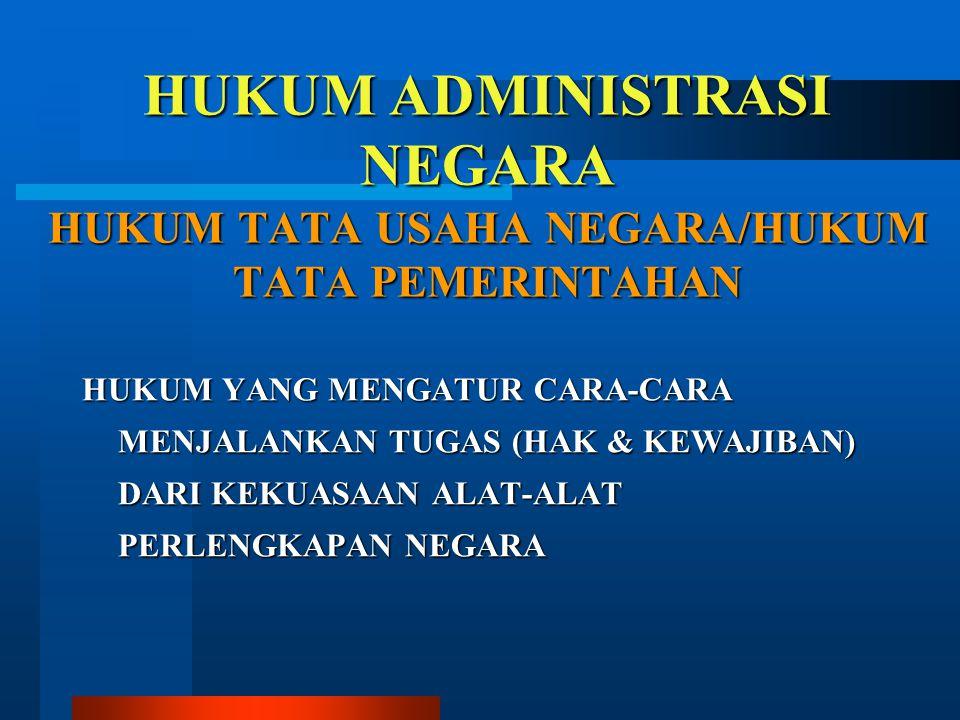 HUKUM ADMINISTRASI NEGARA HUKUM TATA USAHA NEGARA/HUKUM TATA PEMERINTAHAN HUKUM YANG MENGATUR CARA-CARA MENJALANKAN TUGAS (HAK & KEWAJIBAN) DARI KEKUA