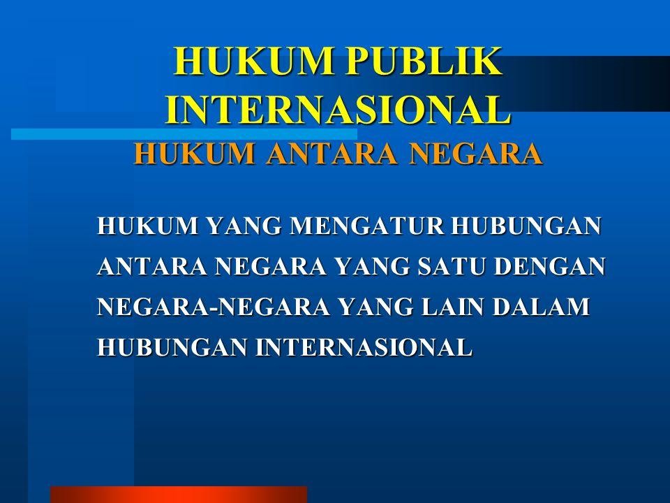 HUKUM PUBLIK INTERNASIONAL HUKUM ANTARA NEGARA HUKUM YANG MENGATUR HUBUNGAN ANTARA NEGARA YANG SATU DENGAN NEGARA-NEGARA YANG LAIN DALAM HUBUNGAN INTE