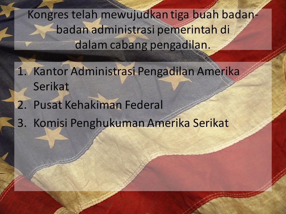 Kongres telah mewujudkan tiga buah badan- badan administrasi pemerintah di dalam cabang pengadilan. 1.Kantor Administrasi Pengadilan Amerika Serikat 2