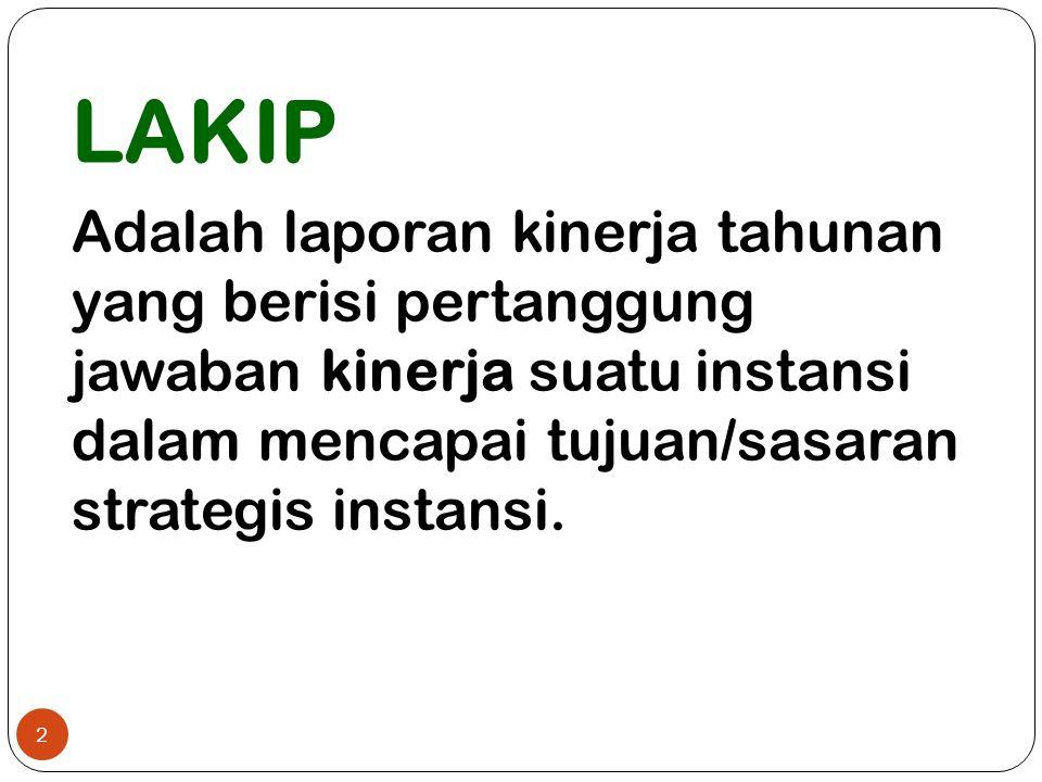 LAKIP Adalah laporan kinerja tahunan yang berisi pertanggung jawaban kinerja suatu instansi dalam mencapai tujuan/sasaran strategis instansi. 2