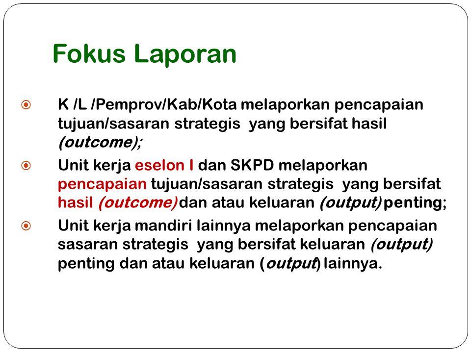 Fokus Laporan  K /L /Pemprov/Kab/Kota melaporkan pencapaian tujuan/sasaran strategis yang bersifat hasil (outcome);  Unit kerja eselon I dan SKPD me