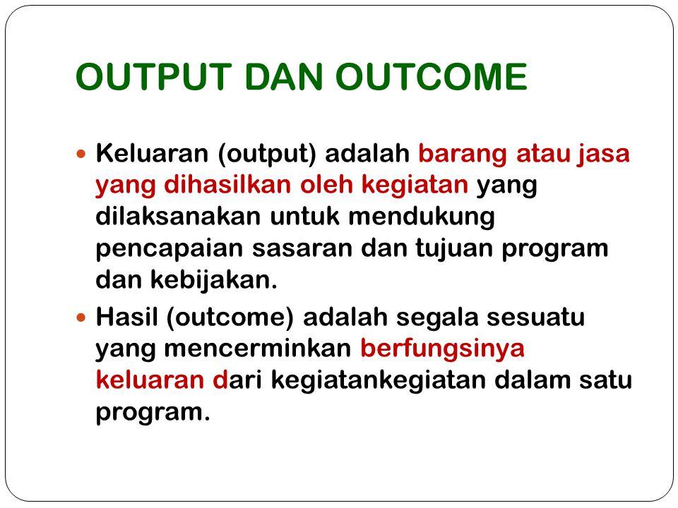 OUTPUT DAN OUTCOME Keluaran (output) adalah barang atau jasa yang dihasilkan oleh kegiatan yang dilaksanakan untuk mendukung pencapaian sasaran dan tu