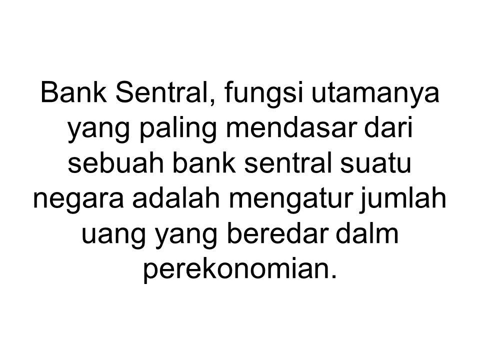 Bank Sentral, fungsi utamanya yang paling mendasar dari sebuah bank sentral suatu negara adalah mengatur jumlah uang yang beredar dalm perekonomian.