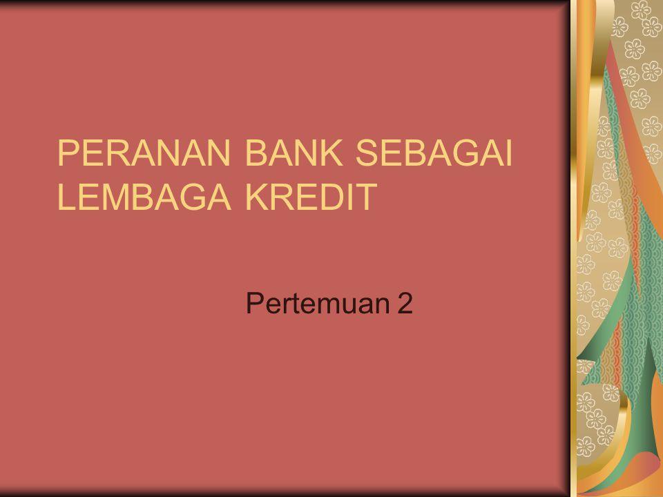 PERANAN BANK SEBAGAI LEMBAGA KREDIT Pertemuan 2