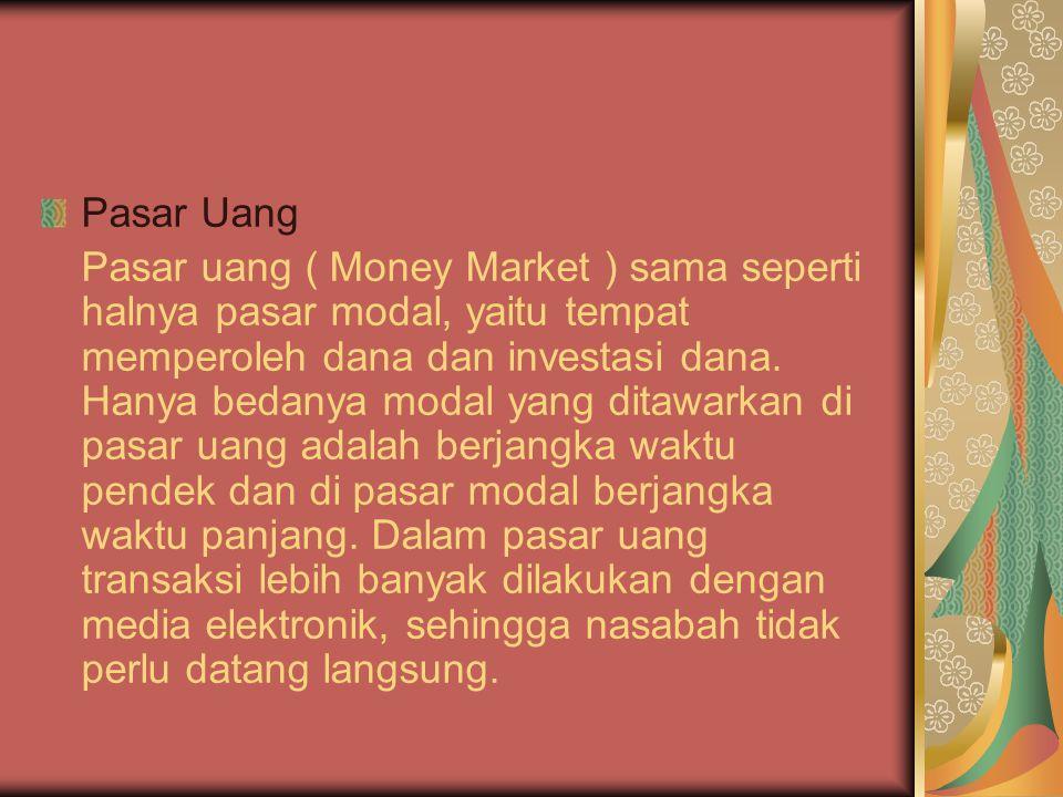 Pasar Uang Pasar uang ( Money Market ) sama seperti halnya pasar modal, yaitu tempat memperoleh dana dan investasi dana.