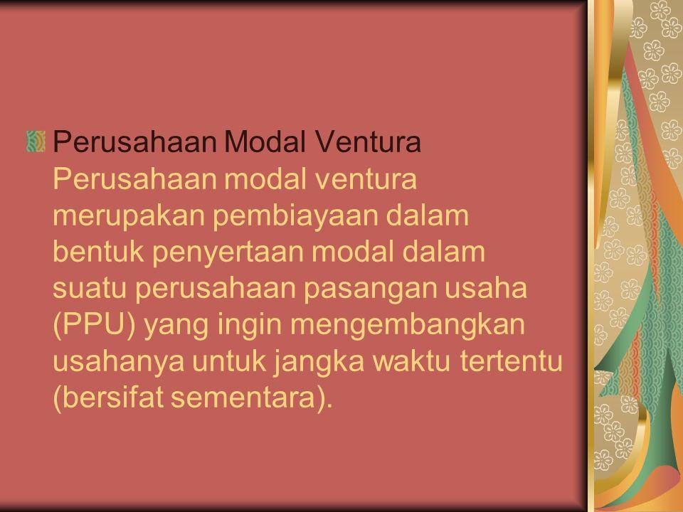 Perusahaan Modal Ventura Perusahaan modal ventura merupakan pembiayaan dalam bentuk penyertaan modal dalam suatu perusahaan pasangan usaha (PPU) yang ingin mengembangkan usahanya untuk jangka waktu tertentu (bersifat sementara).