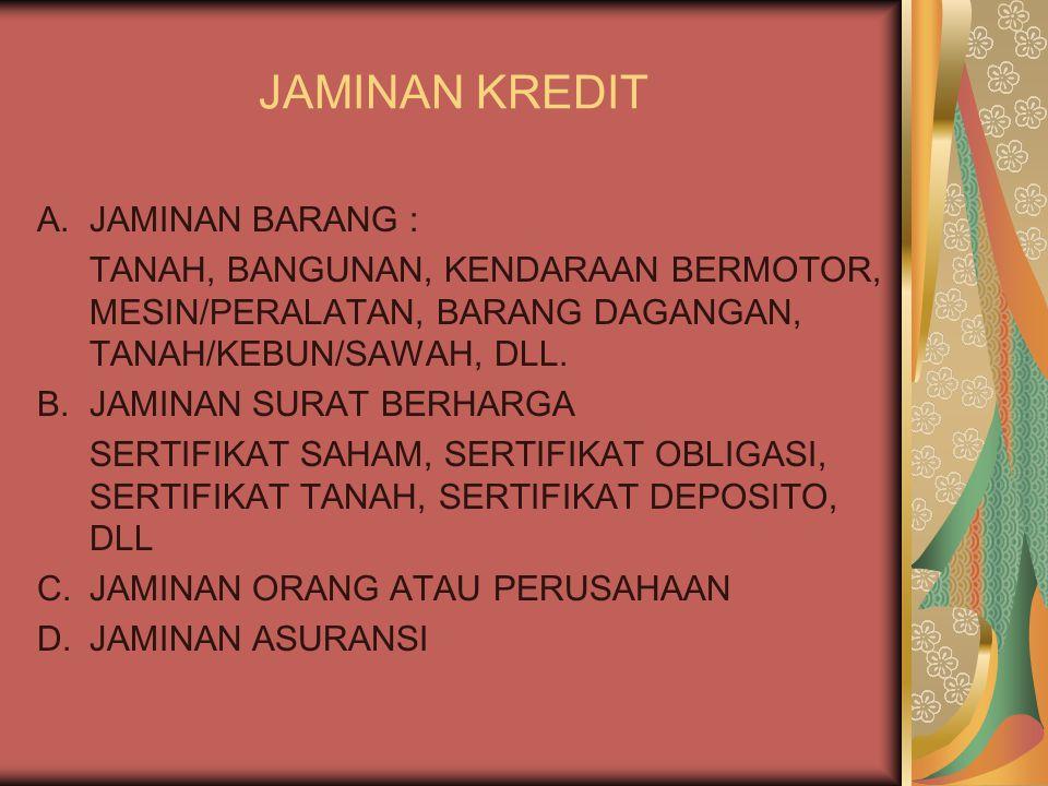 JAMINAN KREDIT A.JAMINAN BARANG : TANAH, BANGUNAN, KENDARAAN BERMOTOR, MESIN/PERALATAN, BARANG DAGANGAN, TANAH/KEBUN/SAWAH, DLL.