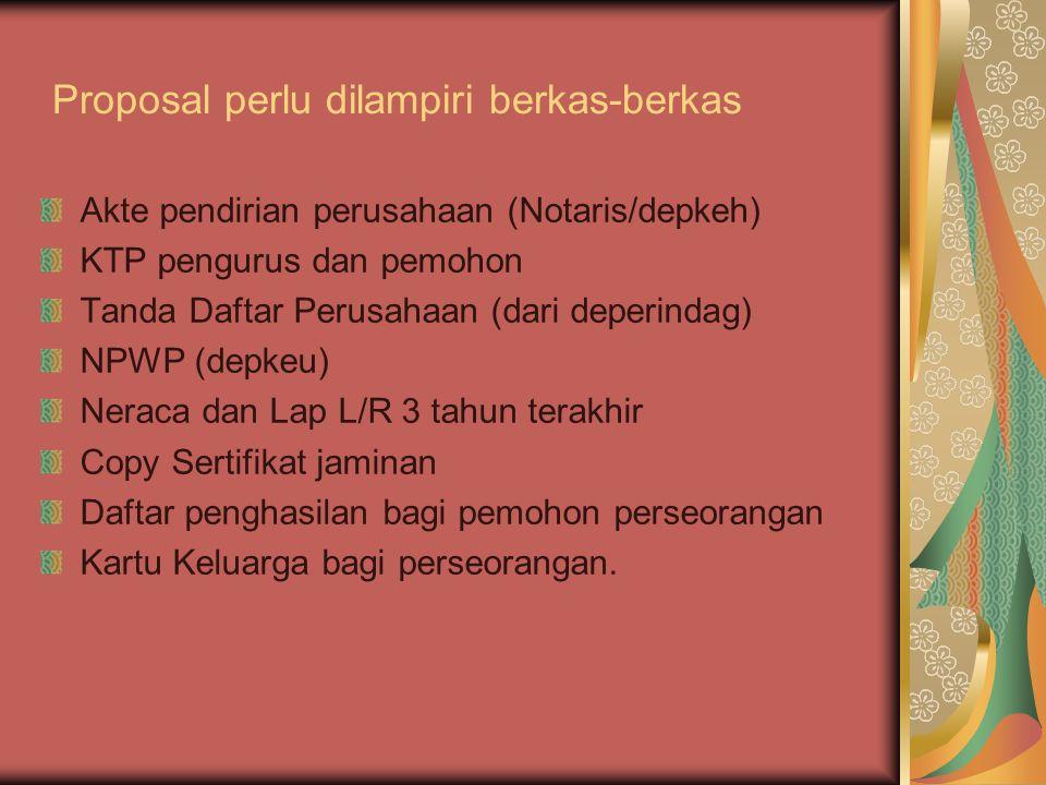 Proposal perlu dilampiri berkas-berkas Akte pendirian perusahaan (Notaris/depkeh) KTP pengurus dan pemohon Tanda Daftar Perusahaan (dari deperindag) NPWP (depkeu) Neraca dan Lap L/R 3 tahun terakhir Copy Sertifikat jaminan Daftar penghasilan bagi pemohon perseorangan Kartu Keluarga bagi perseorangan.