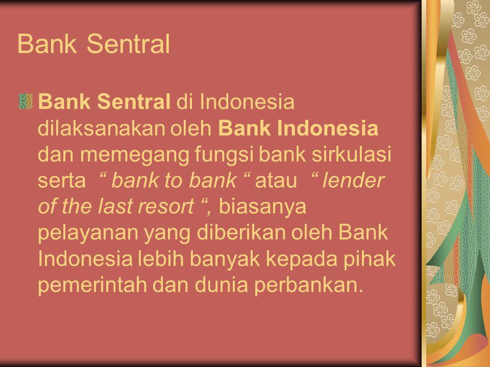 Bank Sentral Bank Sentral di Indonesia dilaksanakan oleh Bank Indonesia dan memegang fungsi bank sirkulasi serta bank to bank atau lender of the last resort , biasanya pelayanan yang diberikan oleh Bank Indonesia lebih banyak kepada pihak pemerintah dan dunia perbankan.