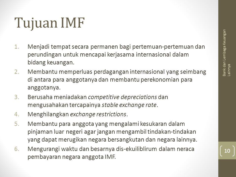 Tujuan IMF 1.Menjadi tempat secara permanen bagi pertemuan-pertemuan dan perundingan untuk mencapai kerjasama internasional dalam bidang keuangan. 2.M