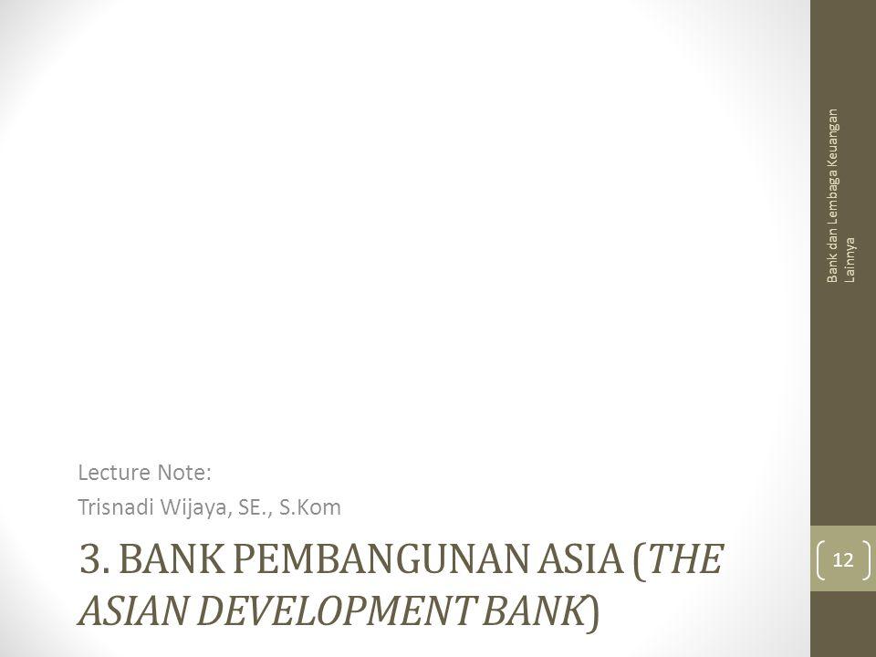 3. BANK PEMBANGUNAN ASIA (THE ASIAN DEVELOPMENT BANK) Lecture Note: Trisnadi Wijaya, SE., S.Kom Bank dan Lembaga Keuangan Lainnya 12