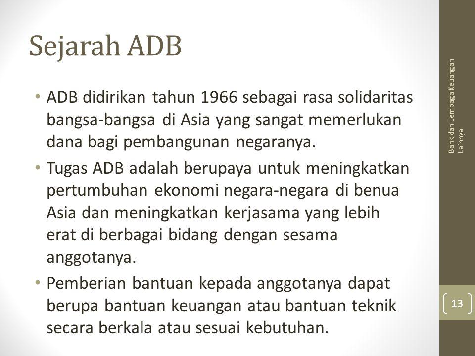 Sejarah ADB ADB didirikan tahun 1966 sebagai rasa solidaritas bangsa-bangsa di Asia yang sangat memerlukan dana bagi pembangunan negaranya. Tugas ADB