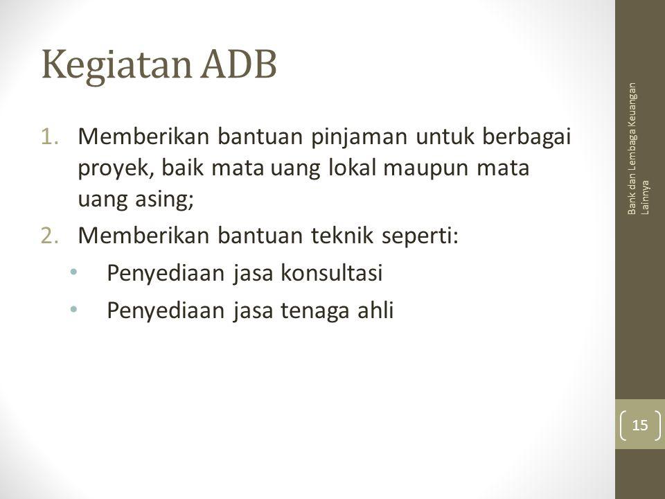 Kegiatan ADB 1.Memberikan bantuan pinjaman untuk berbagai proyek, baik mata uang lokal maupun mata uang asing; 2.Memberikan bantuan teknik seperti: Pe