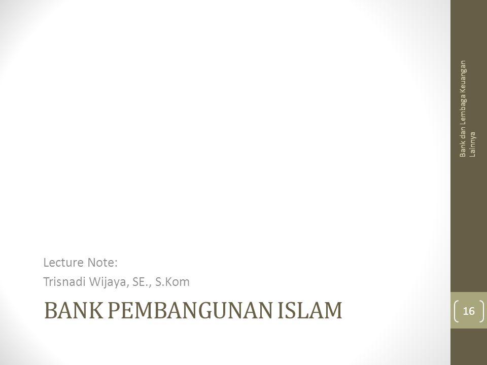 BANK PEMBANGUNAN ISLAM Lecture Note: Trisnadi Wijaya, SE., S.Kom Bank dan Lembaga Keuangan Lainnya 16