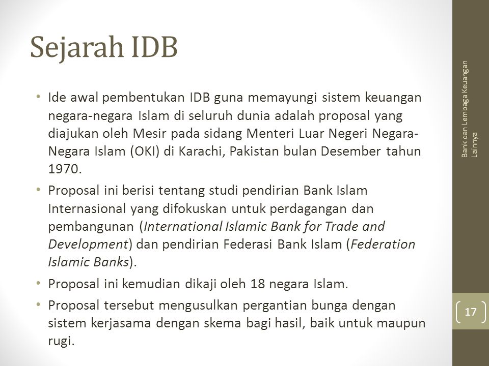 Sejarah IDB Ide awal pembentukan IDB guna memayungi sistem keuangan negara-negara Islam di seluruh dunia adalah proposal yang diajukan oleh Mesir pada