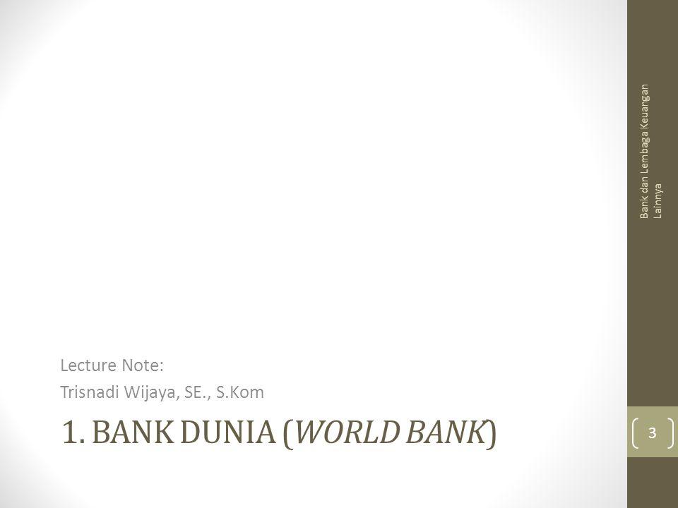 1. BANK DUNIA (WORLD BANK) Lecture Note: Trisnadi Wijaya, SE., S.Kom Bank dan Lembaga Keuangan Lainnya 3