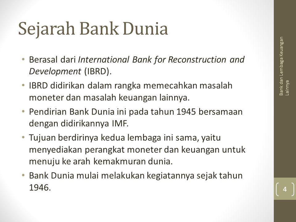 Sejarah Bank Dunia Berasal dari International Bank for Reconstruction and Development (IBRD). IBRD didirikan dalam rangka memecahkan masalah moneter d