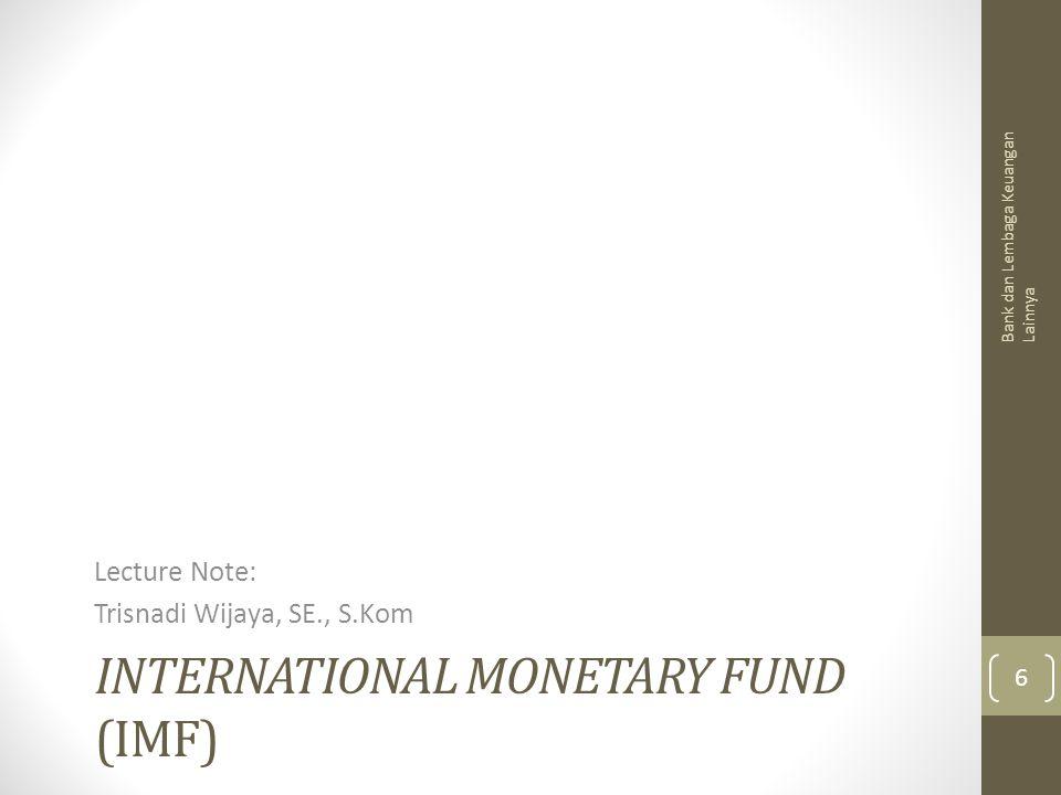 INTERNATIONAL MONETARY FUND (IMF) Lecture Note: Trisnadi Wijaya, SE., S.Kom Bank dan Lembaga Keuangan Lainnya 6