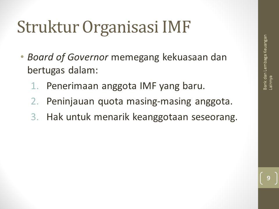 Struktur Organisasi IMF Board of Governor memegang kekuasaan dan bertugas dalam: 1.Penerimaan anggota IMF yang baru. 2.Peninjauan quota masing-masing