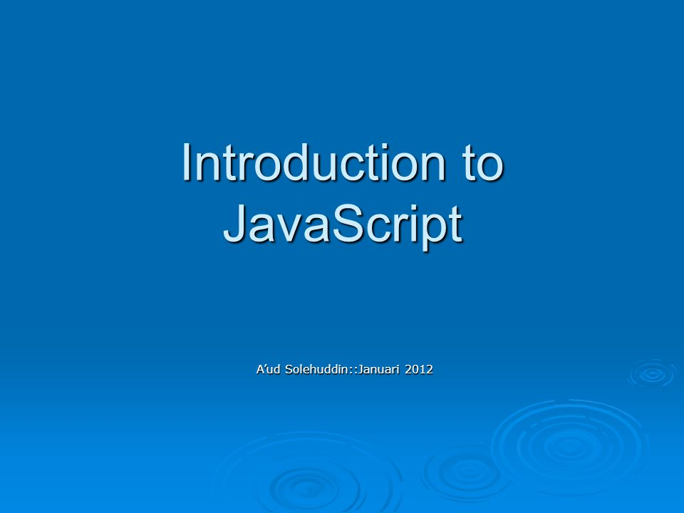 Introduction to JavaScript A'ud Solehuddin::Januari 2012