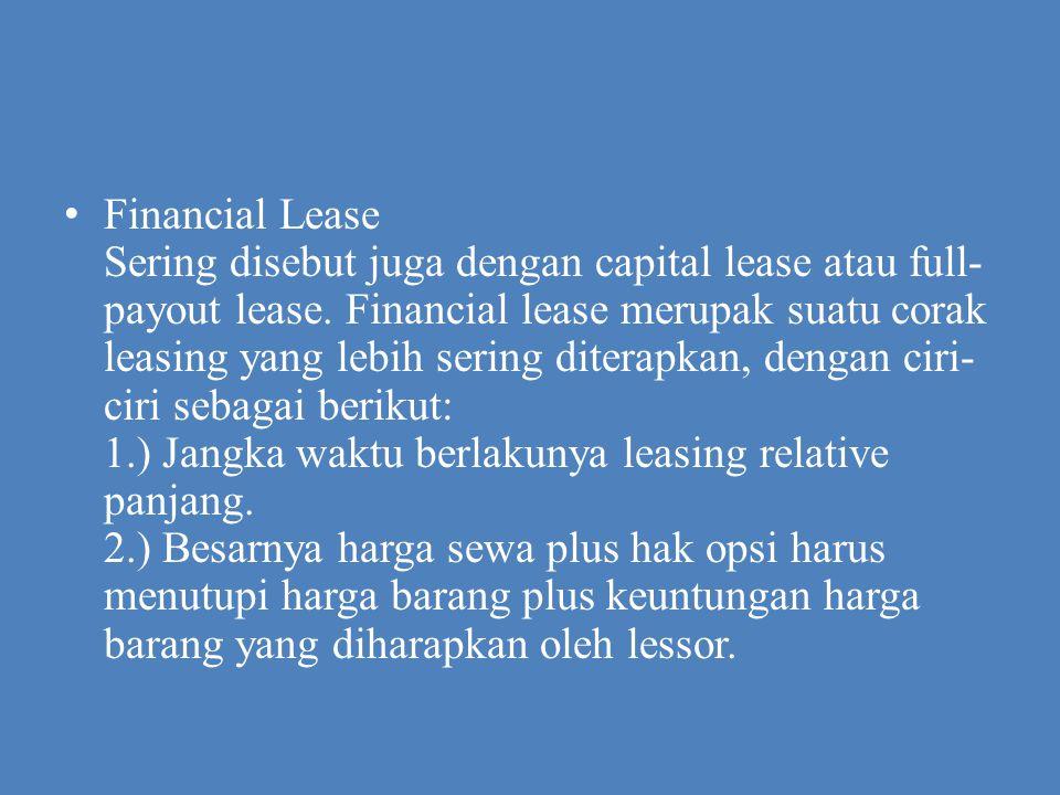 Financial Lease Sering disebut juga dengan capital lease atau full- payout lease. Financial lease merupak suatu corak leasing yang lebih sering ditera