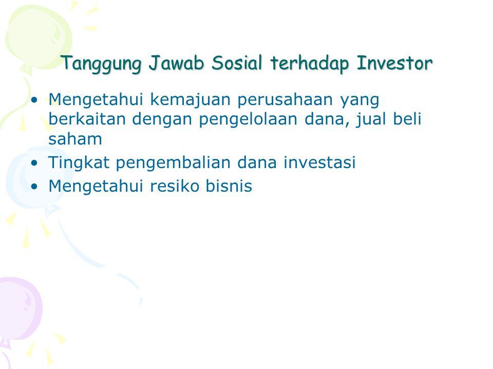 Tanggung Jawab Sosial terhadap Investor Mengetahui kemajuan perusahaan yang berkaitan dengan pengelolaan dana, jual beli saham Tingkat pengembalian dana investasi Mengetahui resiko bisnis