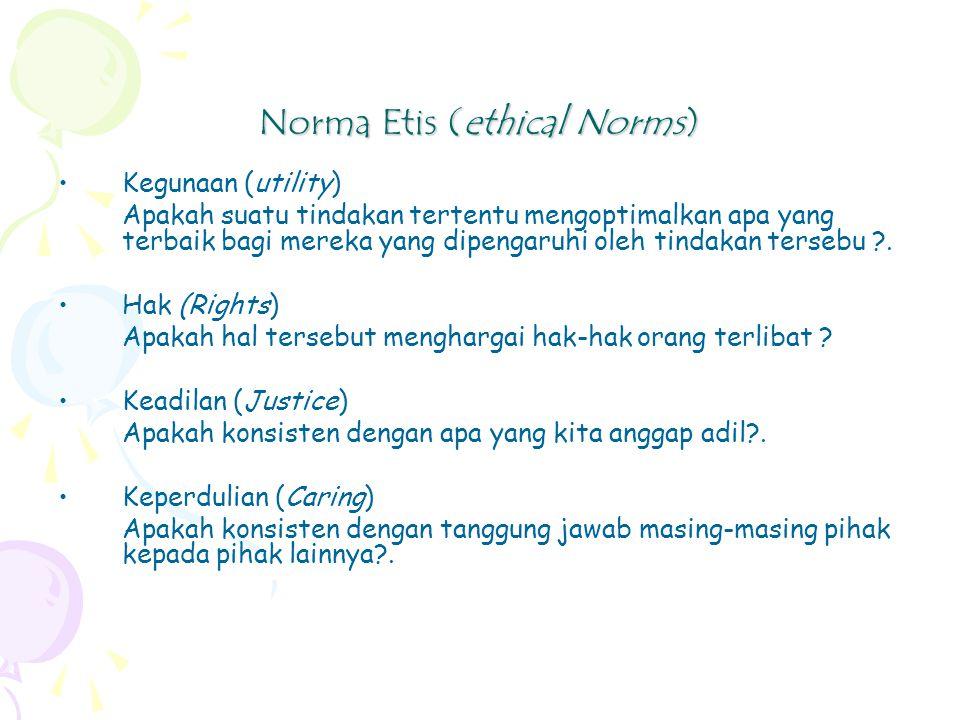 Norma Etis (ethical Norms) Kegunaan (utility) Apakah suatu tindakan tertentu mengoptimalkan apa yang terbaik bagi mereka yang dipengaruhi oleh tindakan tersebu ?.