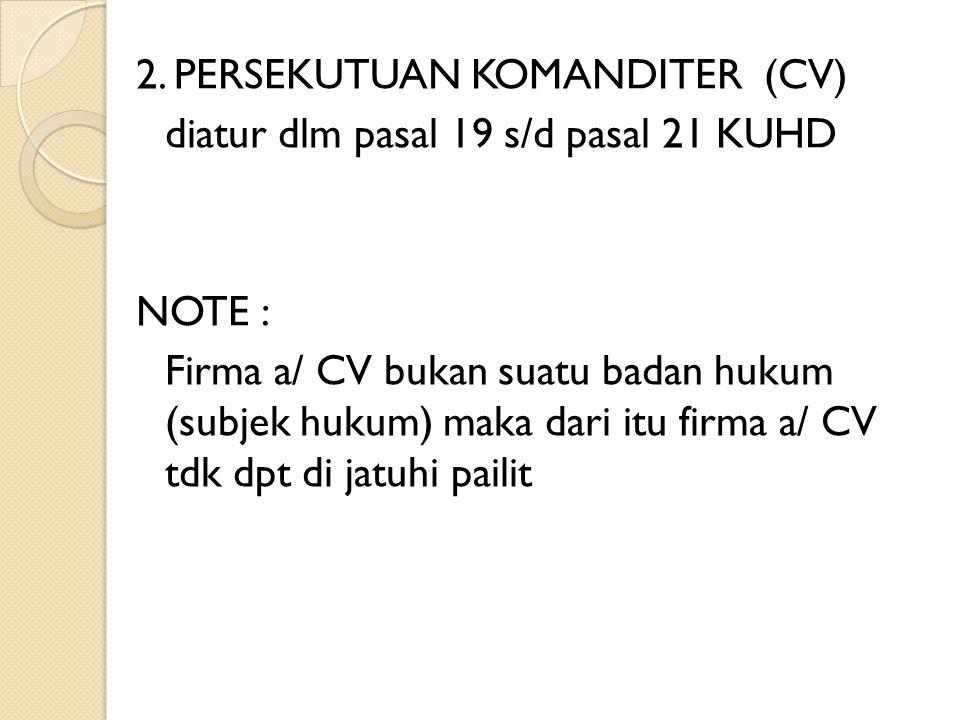2. PERSEKUTUAN KOMANDITER (CV) diatur dlm pasal 19 s/d pasal 21 KUHD NOTE : Firma a/ CV bukan suatu badan hukum (subjek hukum) maka dari itu firma a/