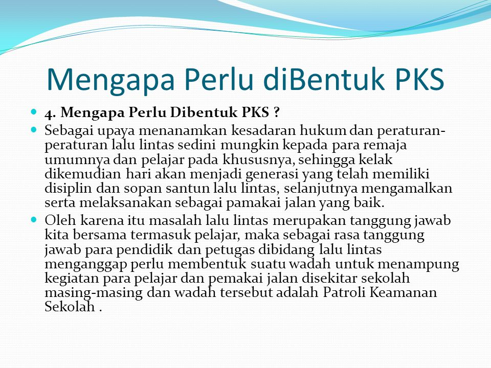 Mengapa Perlu diBentuk PKS 4. Mengapa Perlu Dibentuk PKS ? Sebagai upaya menanamkan kesadaran hukum dan peraturan- peraturan lalu lintas sedini mungki