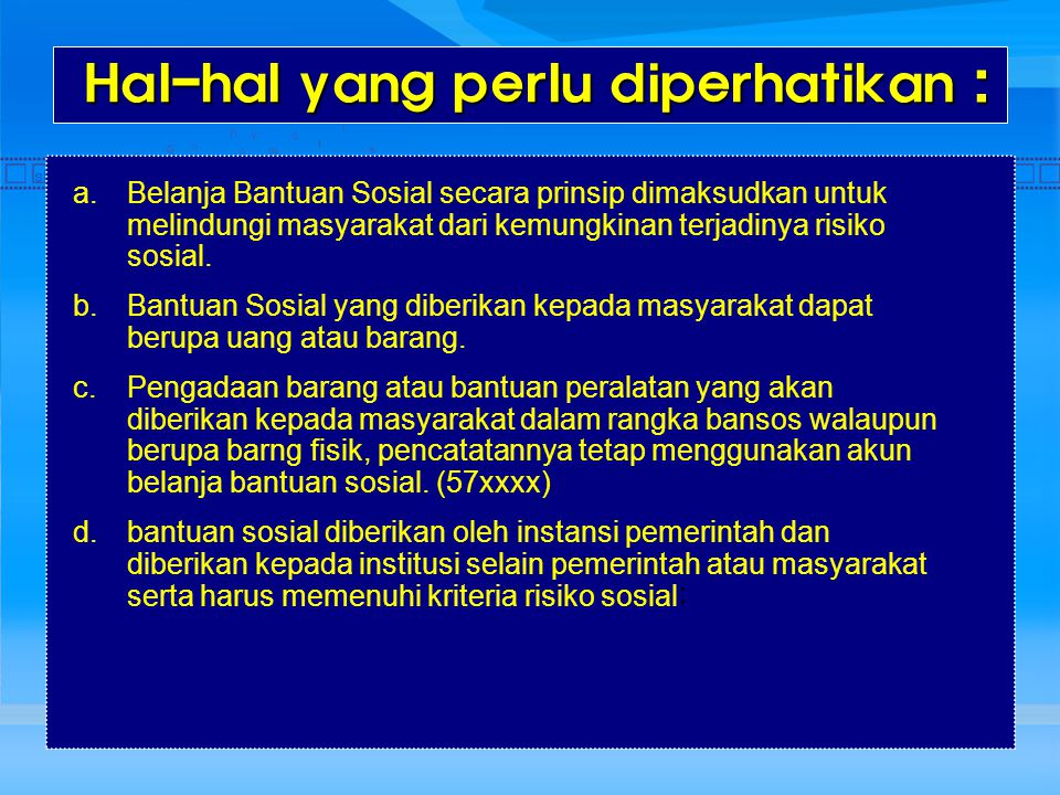 Hal-hal yang perlu diperhatikan : Hal-hal yang perlu diperhatikan : a.Belanja Bantuan Sosial secara prinsip dimaksudkan untuk melindungi masyarakat da