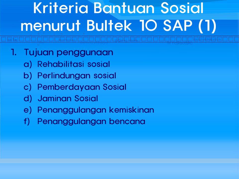 Kriteria Bantuan Sosial menurut Bultek 10 SAP (1) 1. Tujuan penggunaan a) Rehabilitasi sosial b) Perlindungan sosial c) Pemberdayaan Sosial d) Jaminan