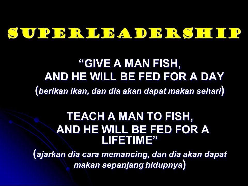 """SUPERLEADERSHIP """"GIVE A MAN FISH, AND HE WILL BE FED FOR A DAY AND HE WILL BE FED FOR A DAY ( berikan ikan, dan dia akan dapat makan sehari ) TEACH A"""