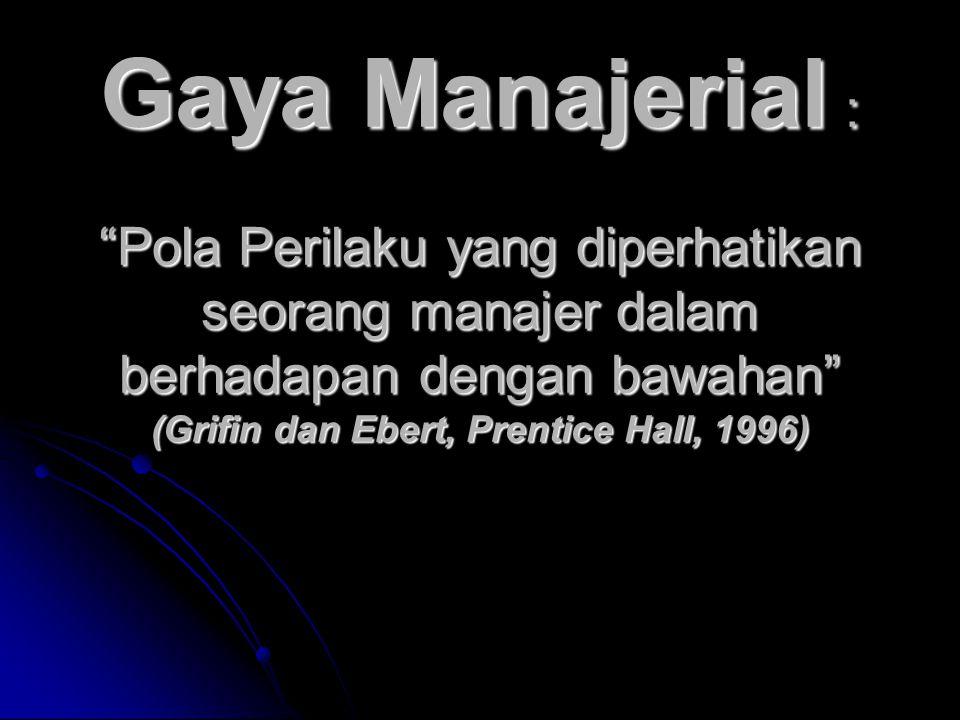 "Gaya Manajerial : ""Pola Perilaku yang diperhatikan seorang manajer dalam berhadapan dengan bawahan"" (Grifin dan Ebert, Prentice Hall, 1996)"