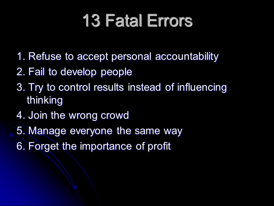 13 Fatal Errors 1.Refuse to accept personal accountability 2.