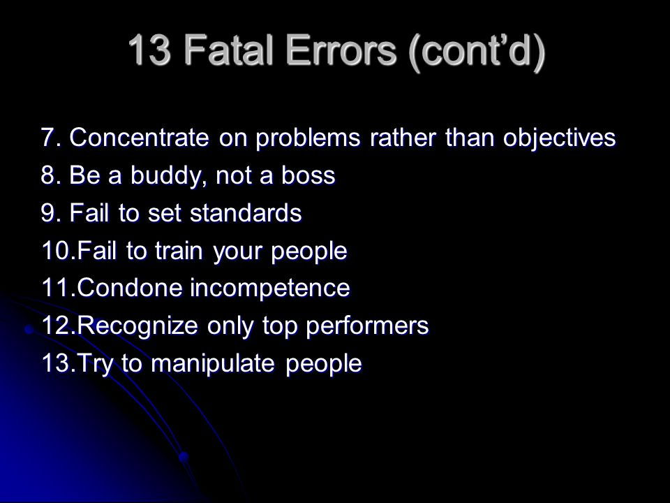 13 Fatal Errors (cont'd) 7. Concentrate on problems rather than objectives 8. Be a buddy, not a boss 9. Fail to set standards 10.Fail to train your pe