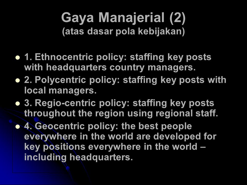 Gaya Manajerial (2) (atas dasar pola kebijakan) 1. Ethnocentric policy: staffing key posts with headquarters country managers. 2. Polycentric policy: