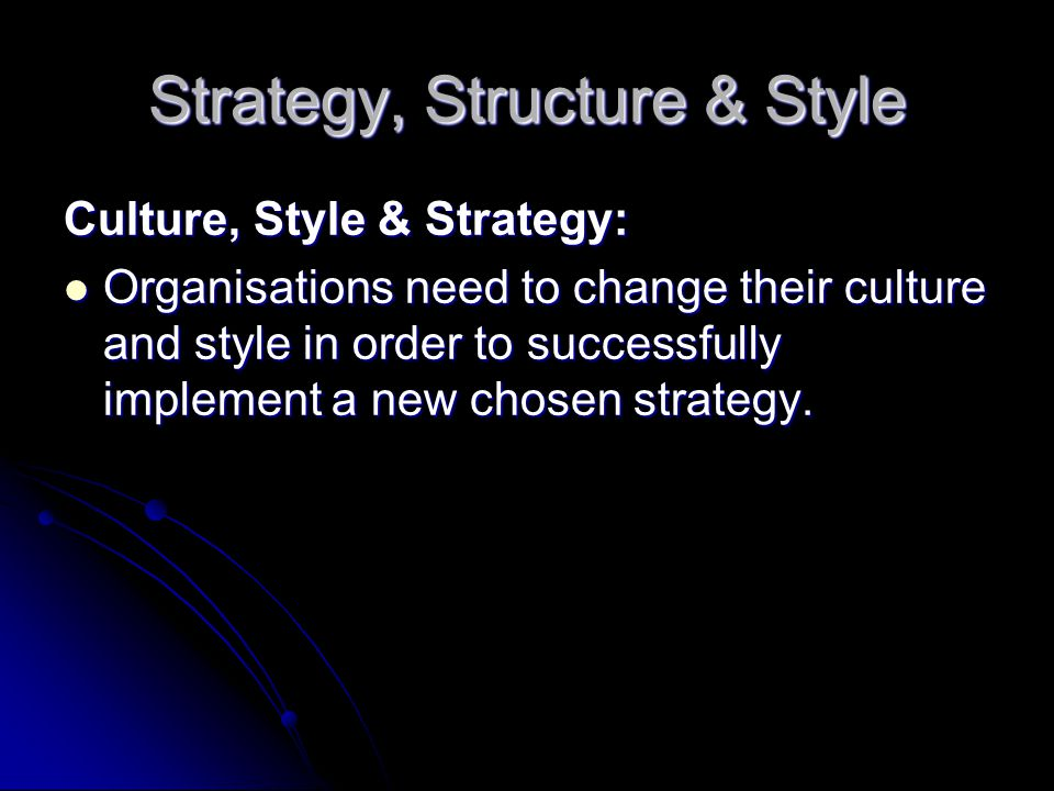 Strategy, Structure & Style Culture, Style & Strategy: Organisations need to change their culture and style in order to successfully implement a new chosen strategy.