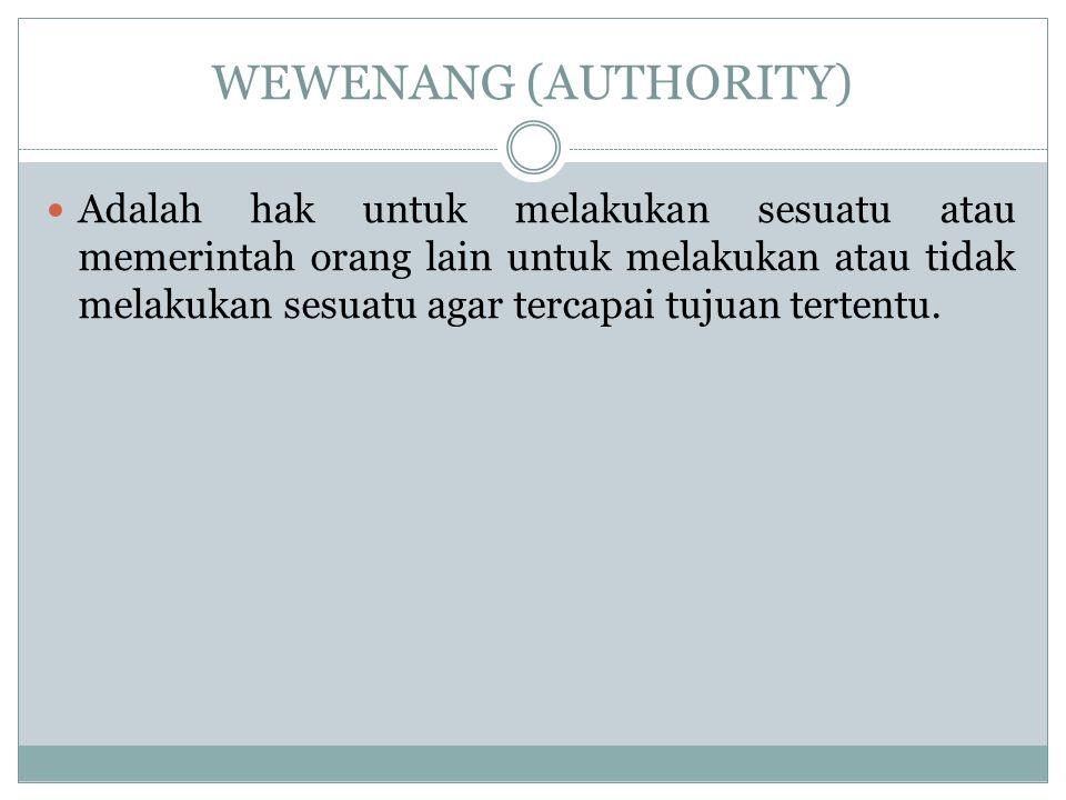 WEWENANG (AUTHORITY) Adalah hak untuk melakukan sesuatu atau memerintah orang lain untuk melakukan atau tidak melakukan sesuatu agar tercapai tujuan t
