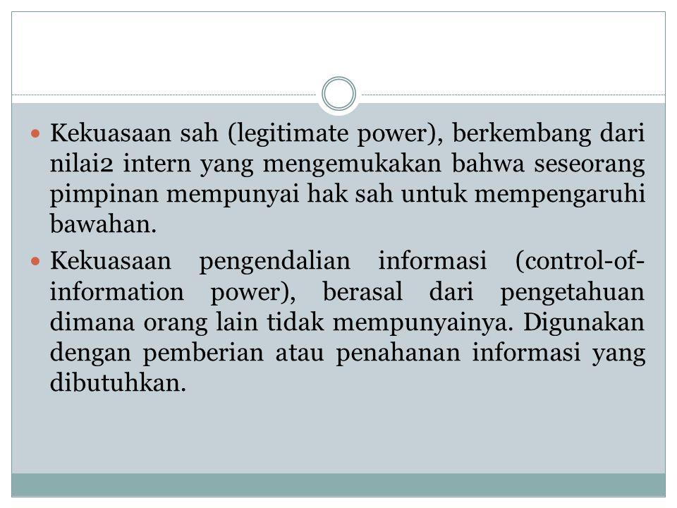 Kekuasaan sah (legitimate power), berkembang dari nilai2 intern yang mengemukakan bahwa seseorang pimpinan mempunyai hak sah untuk mempengaruhi bawaha
