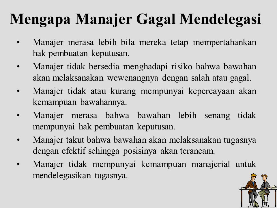 Mengapa Manajer Gagal Mendelegasi Manajer merasa lebih bila mereka tetap mempertahankan hak pembuatan keputusan. Manajer tidak bersedia menghadapi ris