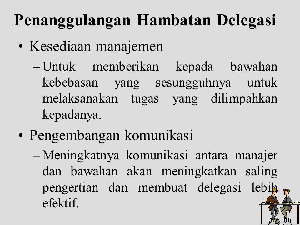 Penanggulangan Hambatan Delegasi Kesediaan manajemen –Untuk memberikan kepada bawahan kebebasan yang sesungguhnya untuk melaksanakan tugas yang dilimp