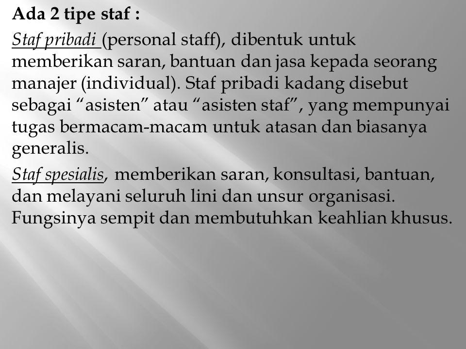 Ada 2 tipe staf : Staf pribadi (personal staff), dibentuk untuk memberikan saran, bantuan dan jasa kepada seorang manajer (individual). Staf pribadi k