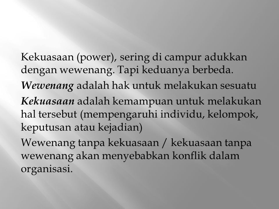 Kekuasaan (power), sering di campur adukkan dengan wewenang. Tapi keduanya berbeda. Wewenang adalah hak untuk melakukan sesuatu Kekuasaan adalah kemam
