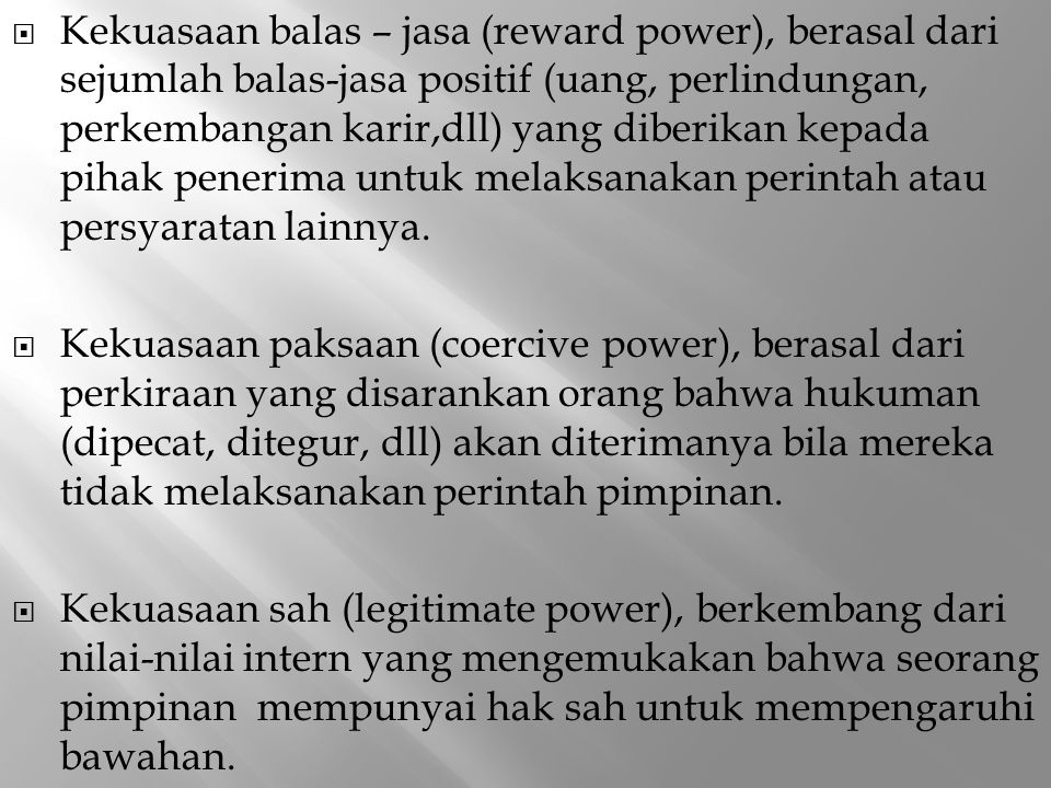  Kekuasaan balas – jasa (reward power), berasal dari sejumlah balas-jasa positif (uang, perlindungan, perkembangan karir,dll) yang diberikan kepada p