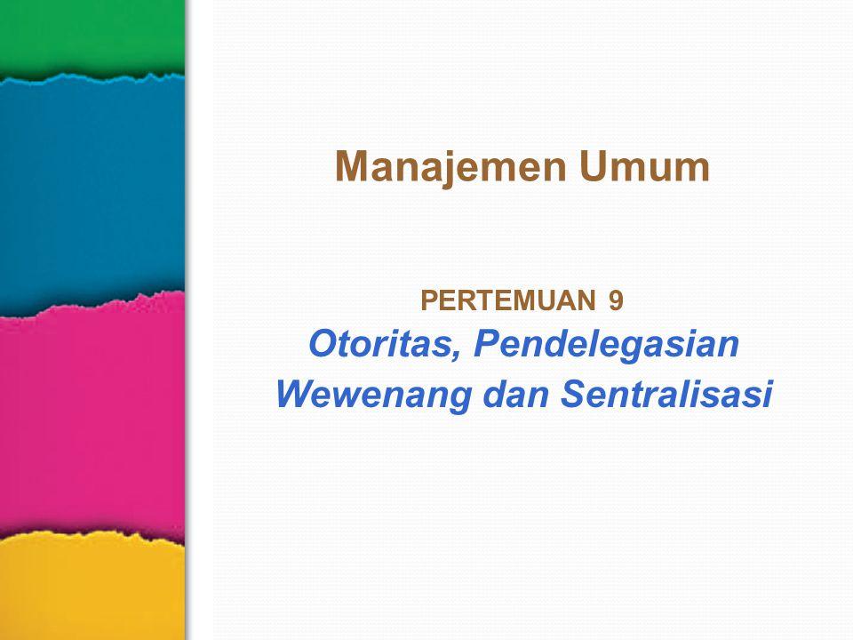 Manajemen Umum PERTEMUAN 9 Otoritas, Pendelegasian Wewenang dan Sentralisasi