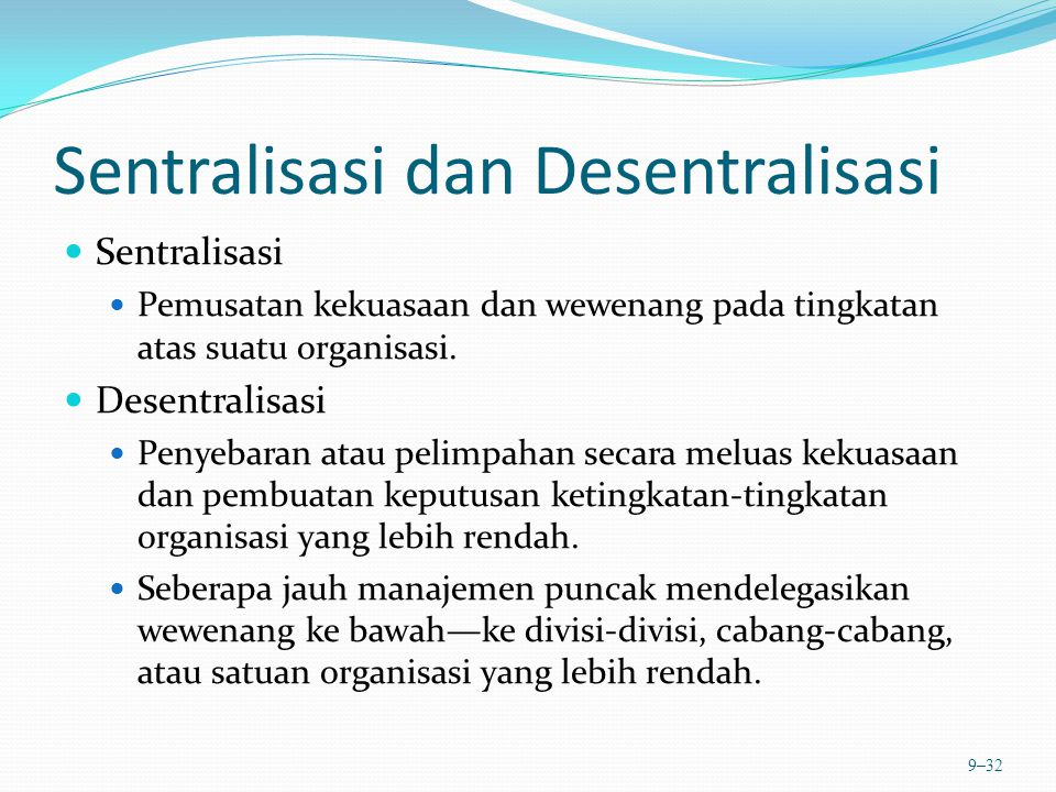 Sentralisasi dan Desentralisasi Sentralisasi Pemusatan kekuasaan dan wewenang pada tingkatan atas suatu organisasi. Desentralisasi Penyebaran atau pel